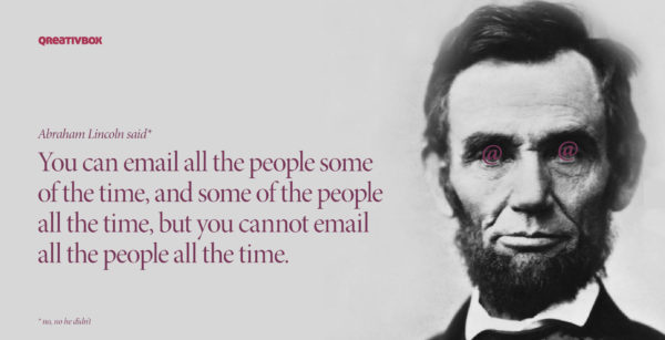 """""""You can email all the people some of the time, and some of the people all the time, but you cannot email all the people all the time."""" Via Phrasee: https://phrasee.co/email-subject-lines-for-historical-figures/?via=emailweekly"""